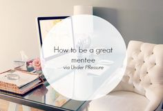 How To Be A Great Mentee, via Under PRessure