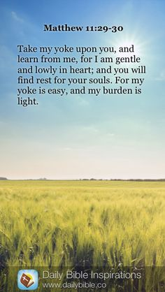 Matthew 11:29-30 Take my yoke upon you, and learn from me, for I am gentle and lowly in heart; and you will find rest for your souls. For my yoke is easy, and my burden is light.