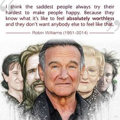 The saddest people always try the hardest to make people happy. A sad wisdom from the late but loved Robin Williams