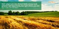 motivational quote: Start where you are. Distant fields always look greener, but opportunity lies right where you are. Robert J. Collier – 1876-1918, Publisher
