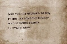 it must be someone broken who sees the beauty in everything.