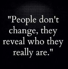 """People don't change, they reveal who they really are.""                               yes they do and I can not handle it anymore!"