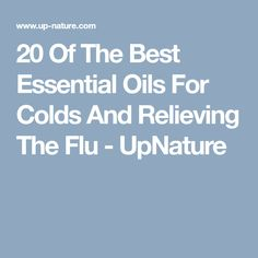 20 Of The Best Essential Oils For Colds And Relieving The Flu - UpNature