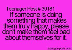 Teenager Post #39181 ~ If someone is doing something that makes them truly happy, please don't make them feel bad about themselves for it. ☮