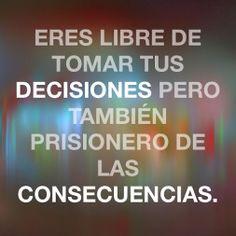 Eres libre de tomar tus decisiones, pero también prisionero de las consecuencias