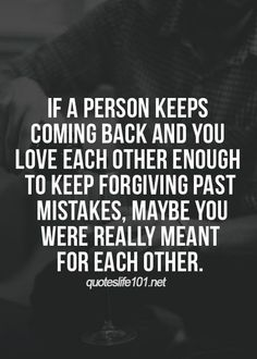 If a person keeps coming back and you love each other enough to keep forgiving past mistakes, maybe you we're really meant for each other