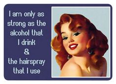 I'm only as strong as the alcohol that I drink and the hairspray that I use.