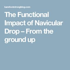 The Functional Impact of Navicular Drop – From the ground up