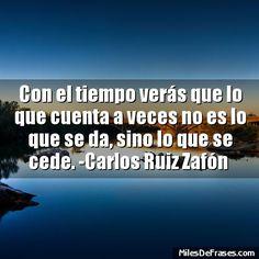 Con el tiempo verás que lo que cuenta a veces no es lo que se da sino lo que se cede. -Carlos Ruiz Zafón