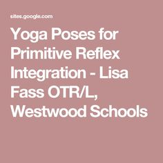 Yoga Poses for Primitive Reflex Integration - Lisa Fass OTR/L, Westwood Schools