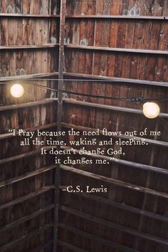 I pray because the need flows out of me all the time, waking and sleeping. It doesn't change God, it changes me. -C.S. Lewis