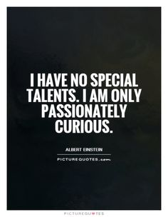 I have no special talents. I am only passionately curious. Picture Quotes.