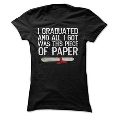 I Graduated And All I Got Was This Piece Of Paper T Shi T Shirt, Hoodie, Sweatshirt
