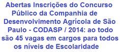 A Companhia de Desenvolvimento Agrícola de São Paulo - CODASP, através de seus responsáveis, faz saber da abertura de Concurso Público para o provimento de 45 vagas e Formação Cadastro Reserva em empregos por tempo indeterminado, para o seu Quadro de Pessoal. As vagas são para candidatos em todos os Níveis de Escolaridade. As remunerações vão de R$ 1.811,45 a R$ 4.770,89.  Leia mais:  http://apostilaseconcursosatuais.blogspot.com.br/2014/02/concurso-publico-companhia-de_27.html