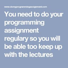 You need to do your programming assignment regulary so you will be able too keep up with the lectures