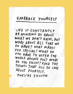 embrace yourself: life is constantly reminding us about what we dont have, but what about all that we do have? what makes you special? what do you have to offer the world around you? what do you enjoy? find the things that you do love about yourself. theyre enough.