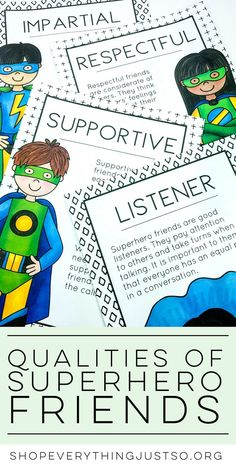 Qualities of a Superhero Friend   shopeverythingjustso.org   Teach students the qualities of a Superhero Friend with these Superhero Friendship Posters. Each poster contains a different quality found in a good friend. Use the posters as talking points for mini-lessons or during character education and life skills lessons. Hang in your classroom as reminders of how to be friends to others throughout the year.