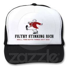 Filthy Stinking Rich... Well, two outta three ain't bad Hat