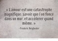 « L'amour est une catastrophe magnifique: savoir que l'on fonce dans un mur, et accélerer quand même. »