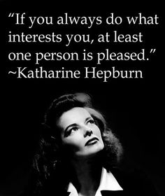 """""""If you always do what interests you, at least one person is pleased."""" - KatharineHepburn"""