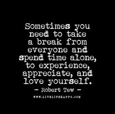 Sometimes you need to take a break from everyone and spend time alone, to experience, appreciate and love yourself. - Robert Tew
