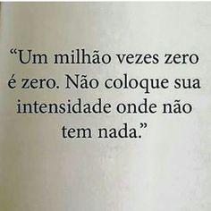 Um milhão vezes zero é zero. Não coloque sua intensidade onde não tem nada.