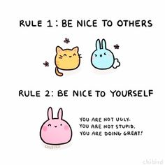 RULE 1: BE NICE TO OTHERS RULE 2: BE NICE TO YOURSELF You are not ugly.You are not stupid. You are doing great!  | Jo Glo