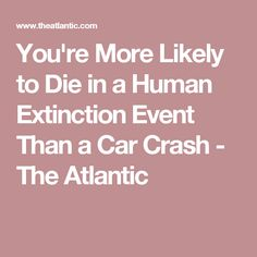 You're More Likely to Die in a Human Extinction Event Than a Car Crash - The Atlantic