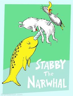 Seuss Parody: Stabby the Narwhal. What would kids be like if they were raised on these? Funny Shit, The Funny, Hilarious, Funny Stuff, Random Stuff, Starwars, The Narwhal, Cosplay Anime, Wale
