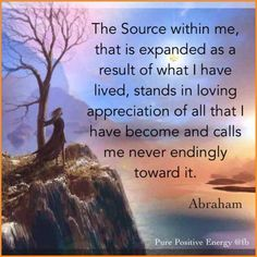 "Abraham: ""The Source within me, that is expanded as a arsult of what I have lived, stands in loving appreciation of all that I have become and calls me never endingly toward it."""
