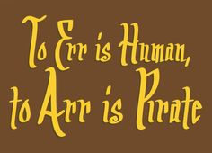 To Err Is Human, to Arr Is Pirate by Taimi Krys. I own this tee.