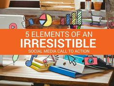 5 Elements of an Irresistible Social Media Call to Action