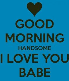 Good Morning Handsome I Love You Babe good morning good morning quotes good morning love good morning love quotes sexy good morning quotes good morning quotes for him best good morning quotes i love you good morning quotes Good Morning Quotes For Him, Good Morning My Love, Love You Babe, Love My Husband, Love Yourself Quotes, Love Quotes For Him, Morning Texts, Morning Messages, Boyfriend Quotes
