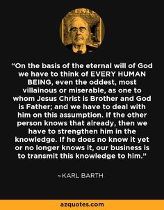 On the basis of the eternal will of God we have to think of EVERY HUMAN BEING, even the oddest, most villainous or miserable, as one to whom Jesus Christ is Brother and God is Father; and we have to deal with him on this assumption. If the other person knows that already, then we have to strengthen him in the knowledge. If he does no know it yet or no longer knows it, our business is to transmit this knowledge to him.