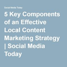 5 Key Components of an Effective Local Content Marketing Strategy | Social Media Today