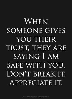 When Someone Gives You Their Trust, They Are Saying I Am Safe With You. Don't Break It. Appreciate It.
