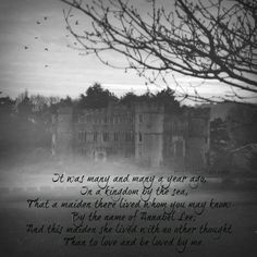 It was many and many a year ago,   In a kingdom by the sea,  That a maiden there lived whom you may know   By the name of Annabel Lee;  And this maiden she lived with no other thought   Than to love and be loved by me.  - Edgar Allan Poe