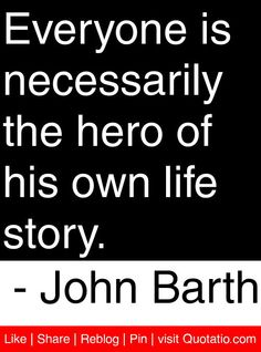 Everyone is necessarily the hero of his own life story. - John Barth #quotes #quotations