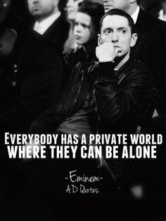 Everybody has a private world where they can be alone. #Eminem