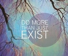 do more than just exist. live life to the fullest.