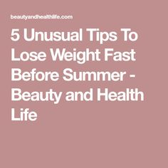 5 Unusual Tips To Lose Weight Fast Before Summer - Beauty and Health Life
