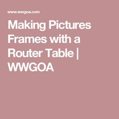 Making Pictures Frames with a Router Table   WWGOA