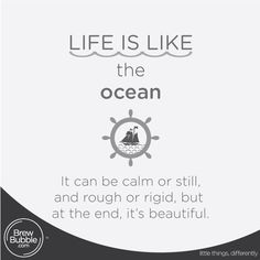 Life is like the ocean, it can be calm or still, and rough or rigid, but at the end, it's beautiful.