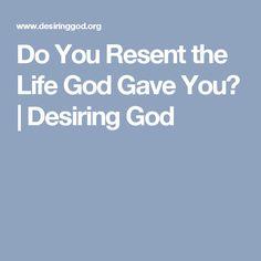 Do You Resent the Life God Gave You?   Desiring God
