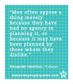 Men often oppose a thing merely because they have had no agency in planning it, or because it may have been planned by those whom they dislike. – Alexander Hamilton, Politician #men #quote #quotes #political
