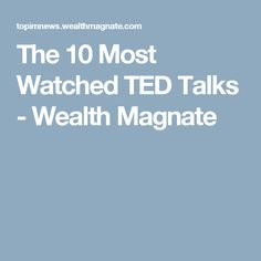 The 10 Most Watched TED Talks - Wealth Magnate