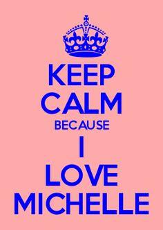 KEEP CALM BECAUSE I LOVE MICHELLE