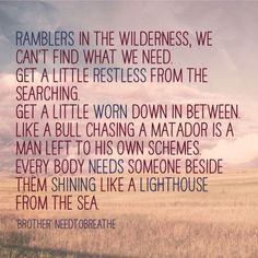NEEDTOBREATHE - Brother: Ramblers in the wilderness, we can't find what we need. We get a little restless from the searching. Get a little worn down in between.  Like a bull chasing a matador is man left to his own schemes. Everybody needs someone beside them Shining like a lighthouse from the sea.