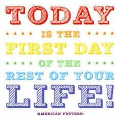 Today Is The First Day Of The Rest Of Your Life - American Proverb