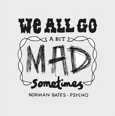 We all go a bit mad sometimes. Norman Bates - Psycho LOVE THIS MOVIE!!